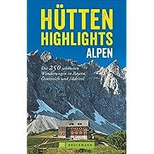 Hütten in den Alpen: Hütten-Highlights Alpen. 250 Wanderungen in Bayern, Österreich und Südtirol. Die schönsten Berghütten und Touren dorthin in den Ostalpen.