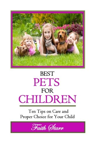 Best Pets For Children: Ten Tips on Care and Proper Choice for Your Child (Caring for Pets, Choosing Pets, Dog Training, Birds at Home, Ferrets We Love, Guinea Pigs for Kids, Cats We Love) -