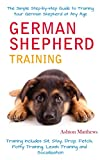 German Shepherd Training: the Simple Step-by-step Guide to Training Your German Shepherd at Any Age: Training includes: Sit, Stay, Fetch, Drop, Potty Training, Leash Training and Socialization