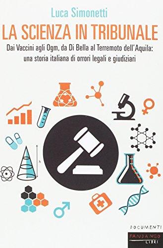 La scienza in tribunale. Dai Vaccini agli Ogm, da Di Bella al terremoto dell'Aquila: una storia italiana di orrori legali e giudiziari