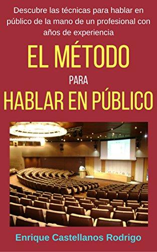 El Método para Hablar en Público: Descubre las técnicas para Hablar en Público de la mano de un profesional con años de experiencia por Enrique Castellanos Rodrigo