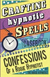 Crafting Hypnotic Spells! - Casebook confessions of a Rogue Hypnotist by The Rogue Hypnotist (2015-02-22)