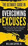 The Ultimate Guide In Overcoming Excuses: Take The 30 Day Challenge and Change Your Life Forever