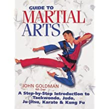 Guide to Martial Arts: A Step-by-Step Introduction to Takewondo, Judo, Ju-Jitsu, Karate & Kung Fu by John Goldman (2000-01-31)