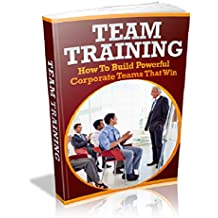 Team Training : How To Build Powerful Corporate Teams That Win  (English Edition)