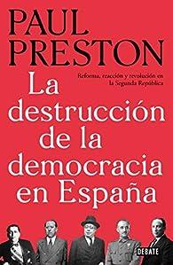 La destrucción de la democracia en España: Reforma, reacción y revolución en la Segunda República par Paul Preston