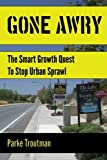 Gone Awry: The Collision of Property Rights, Environmentalism and the American Dream in the Smart Growth Quest to Stop Urban Sprawl in San Diego, California by Parke Troutman (2015-01-17)