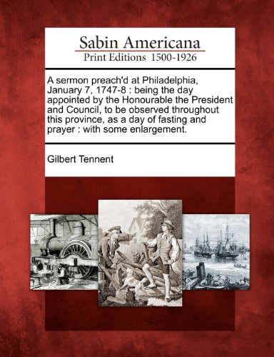 A sermon preach'd at Philadelphia, January 7, 1747-8: being the day appointed by the Honourable the President and Council, to be observed throughout ... fasting and prayer : with some enlargement.