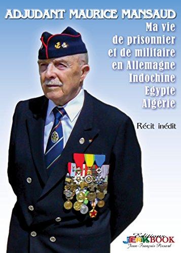 Adjudant Maurice Mansaud: Ma vie de prisonnier et de militaire en Allemagne, Indochine, Égypte, Algérie par Maurice Mansaud