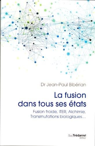 La fusion dans tous ses états : Fusion Froide, ITER, Alchimie, Transmutations Biologiques. par Jean-Paul Bibérian
