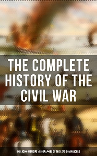The Complete History of the Civil War (Including Memoirs & Biographies of the Lead Commanders): Memoirs of Ulysses S. Grant & William T. Sherman, Biographies ... Address, Presidential Orders & Actions