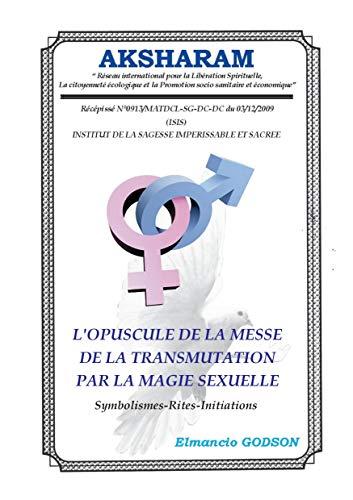 L'Opuscule de la Messe de la Transmutation par la Magie Sexuelle: La Sexualité Astrale, Symbolismes-Rites-Initiations par Elmancio  GODSON