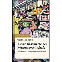 Kleine Geschichte der Konsumgesellschaft: Konsum als Lebensform der Moderne