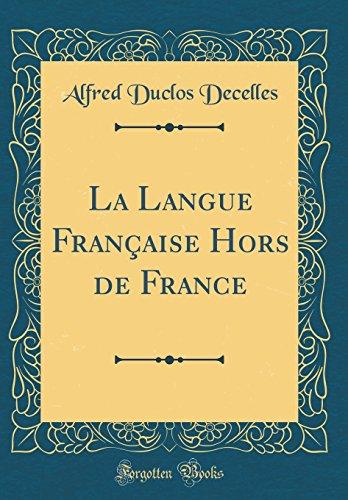 La Langue Française Hors de France (Classic Reprint) par Alfred Duclos Decelles