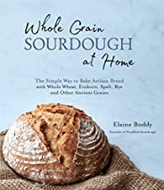 Whole Grain Sourdough at Home: The Simple Way to Bake Artisan Bread with Whole Wheat, Einkorn, Spelt, Rye and