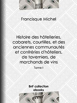Histoire des hôtelleries, cabarets, hôtels garnis, restaurants et cafés, et des hôteliers, marchands de vins, restaurateurs, limonadiers: Tome I