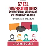 67 ESL Conversation Topics with Questions, Vocabulary, Writing Prompts & More:: For Teenagers and Adults: 3 (Teaching ESL Con