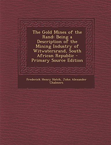 The Gold Mines of the Rand: Being a Description of the Mining Industry of Witwatersrand, South African Republic - Primary Source Edition