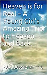 Heaven is for Real - A Young Girl's Amazing Trip to Heaven and Back.
