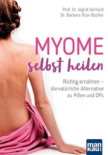 Myome selbst heilen: Richtig ernähren - die natürliche Alternative zu Pillen und OPs