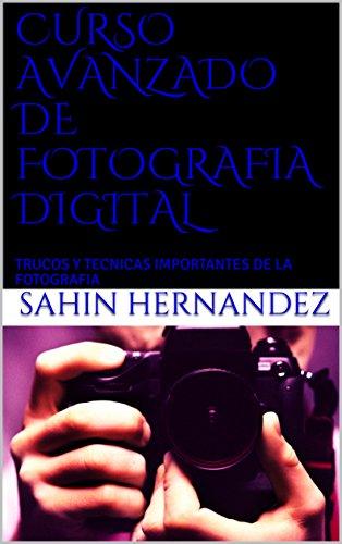 CURSO AVANZADO DE FOTOGRAFIA DIGITAL : TRUCOS Y TECNICAS IMPORTANTES DE LA FOTOGRAFIA  (1) por SAHIN  HERNANDEZ