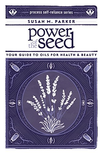 Power Of The Seed: Your Guide to Oils for Health & Beauty (Process Self-Reliance) por Susan M. Parker