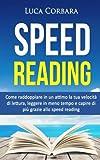 Speed Reading: Come raddoppiare in un attimo la tua velocità di lettura, leggere in meno tempo e capire di più grazie allo speed reading