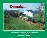 Damals 2: Fotografische Erinnerungen an die Eisenbahnen Chemnitz – Wechselburg, Rochlitz – Waldheim
