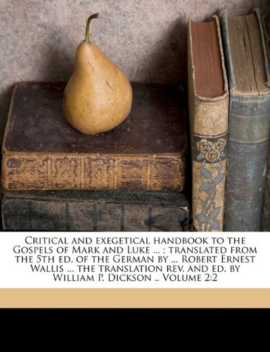 Critical and exegetical handbook to the Gospels of Mark and Luke ... ; translated from the 5th ed. of the German by ... Robert Ernest Wallis ... the ... and ed. by William P. Dickson .. Volume 2