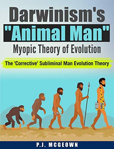 "Darwinism's ""Animal Man"" Myopic Theory of Evolution: The 'Corrective' Subliminal Man Evolution Theory (English Edition)"