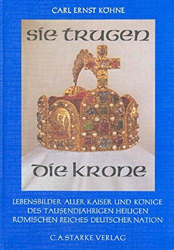 Sie trugen die Krone: Lebensbilder aller Kaiser und Könige des Tausendjährigen Heiligen Römischen Reiches Deutscher (Kaiser Römische Krone)