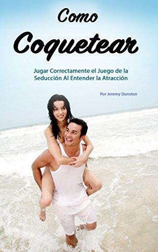 Como Coquetear: Jugar Correctamente el Juego de la Seducción Al Entender la Atracción (Libro en Español - Spanish Book Version)