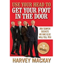 Use Your Head to Get Your Foot in the Door: Job Search Secrets No One Else Will Tell You by Harvey Mackay (2010-02-18)