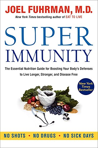 Super Immunity: The Essential Nutrition Guide for Boosting Your Body's Defenses to Live Longer, Stronger, and Disease Free -