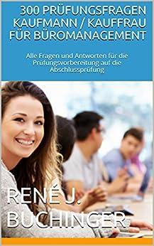 300 Prüfungsfragen Kaufmann / Kauffrau für Büromanagement: Alle Fragen und Antworten für die Prüfungsvorbereitung auf die Abschlussprüfung von [Buchinger, René J.]