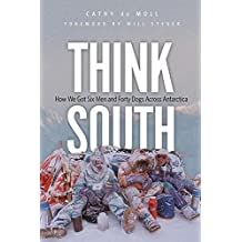 Think South: How We Got Six Men and Forty Dogs Across Antarctica