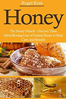 Honey: The Honey Miracle – Discover These Mind Blowing Uses of Natural Honey to Heal, Cure, and Beautify (Everything You Need to Know about Honey to Drastically Improve Your Health) (English Edition) von [Ross, Roger]