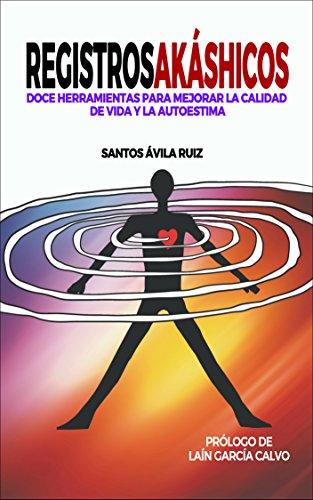 REGISTROS AKÁSHICOS: Doce herramientas para mejorar la calidad de vida y la autoestima por Santos Ávila Ruiz