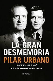 La gran desmemoria: Lo que Suárez olvidó y el Rey prefiere no recordar de [Urbano, Pilar]