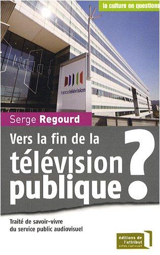 Vers la fin de la télévision publique ? : Traité de savoir-vivre du service public audiovisuel