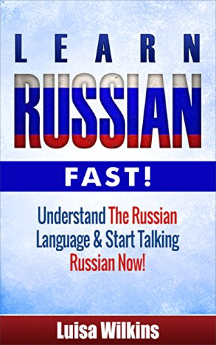 Russian: Learn Russian Fast! Understand The Russian Language And Start Talking Russian Now! (Russian Travel, Russian Language, Language Instruction, Asia) (English Edition)
