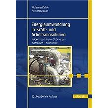 Energieumwandlung in Kraft- und Arbeitsmaschinen: Kolbenmaschinen - Strömungsmaschinen - Kraftwerke