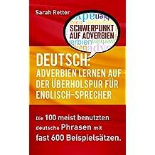 DEUTSCH: ADVERBIEN LERNEN AUF DER ÜBERHOLSPUR FÜR ENGLISCH-SPRECHER: Die 100 meist benutzten deutsche Phrasen mit fast 600 Beispielsätzen. (German Edition)
