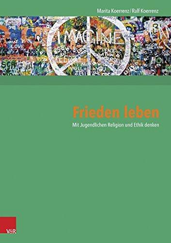 Frieden leben: Mit Jugendlichen Religion und Ethik denken