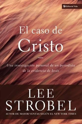 El Caso De Cristo: An Investigation Exhaustive por Lee Strobel