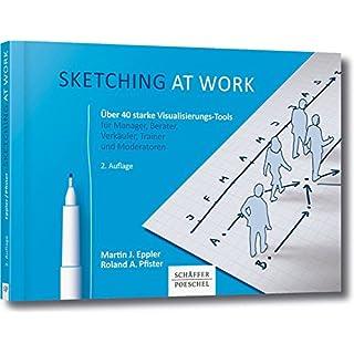 Sketching at work: Über 40 starke Visualisierungs-Tools für Manager, Berater, Verkäufer, Trainer und Moderatoren