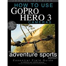 How To Use GoPro Hero 3 Cameras: The Adventure Sports Edition: The Essential Field Guide For HERO 3+ And HERO 3 Cameras by Jordan Hetrick (2013-05-19)