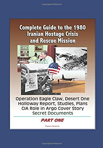 Complete Guide to the 1980 Iranian Hostage Crisis and Rescue Mission, Operation Eagle Claw, Desert One, Holloway Report, Studies, Plans, CIA Role in Argo Cover Story, Secret Documents (Part One)