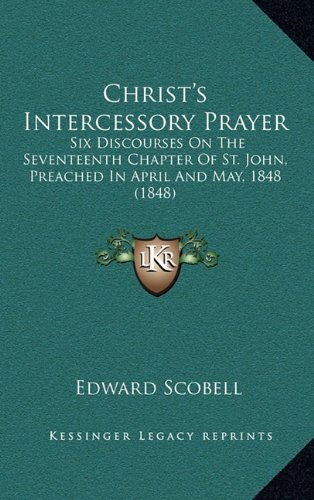 Christ's Intercessory Prayer: Six Discourses on the Seventeenth Chapter of St. John, Preached in April and May, 1848 (1848)