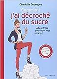 Telecharger Livres Comment j ai decroche du sucre adieu stress boutons et kilos en trop de Charlotte Debeugny 2 janvier 2015 (PDF,EPUB,MOBI) gratuits en Francaise